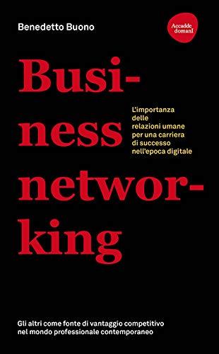 Business networking. L'importanza delle relazioni umane per una carriera di successo nell'epoca digitale