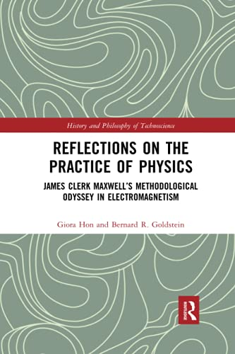 Reflections on the Practice of Physics: James Clerk Maxwell's Methodological Odyssey in Electromagnetism (History and Philosophy of Technoscience)
