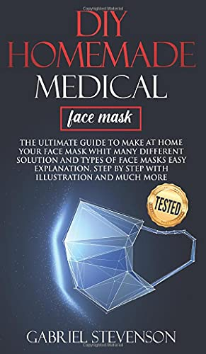 Diy Homemade medical face mask: The ultimate guide to make at home your face mask whit many different solution and types of face masks easy explanations, step by step whit illustration and much more
