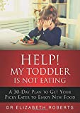 Help! My Toddler Is Not Eating: A 30-Day Plan To Get Your Picky Eater To Enjoy New Food