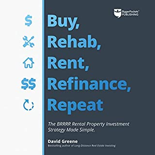 Buy, Rehab, Rent, Refinance, Repeat     The BRRRR Rental Property Investment Strategy Made Simple              By:                                                                                                                                 David M Greene                               Narrated by:                                                                                                                                 Clifford Ponder                      Length: 13 hrs and 38 mins     77 ratings     Overall 4.9