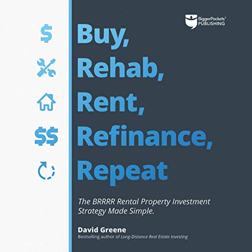 Buy, Rehab, Rent, Refinance, Repeat     The BRRRR Rental Property Investment Strategy Made Simple              By:                                                                                                                                 David M Greene                               Narrated by:                                                                                                                                 Clifford Ponder                      Length: 13 hrs and 38 mins     69 ratings     Overall 4.9