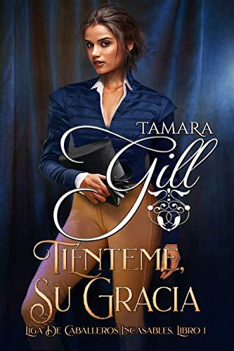 Tiénteme, su Gracia (LIGA DE CABALLEROS INCASABLES nº 1) de Tamara Gill