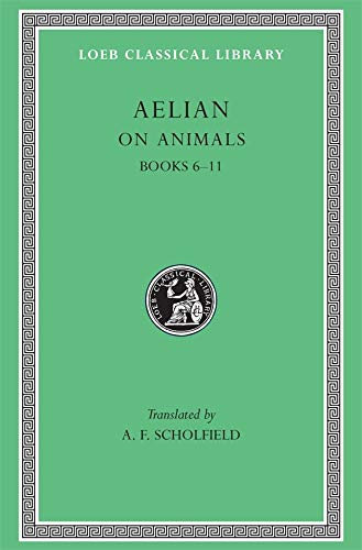 On Animals: Aelian: On the Characteristics of Animals, Volume II, Books 6-11 (Loeb Classical Library No. 448)