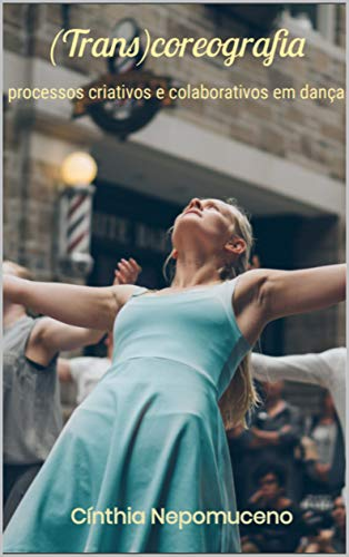 (Trans)coreografia: processos criativos e colaborativos em dança (Portuguese Edition)