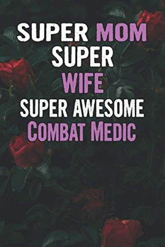 Super Mom Super Wife Super Awesome Combat Medic: Beautiful Blooming Red Roses Flower Blank Lined Notebook Journal Gift For Mother's Day