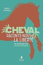 Cheval, raconte-nous la liberté - Un cheminement vers l'écologie intérieure d'Isabelle POUYSÉGUR