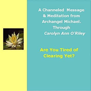 Are You Tired of Clearing Yet: An Archangel Michael Channeled Message & Meditation