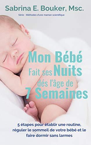 Mon Bébé fait ses nuits dès l'âge de 7 semaines: 5 étapes pour établir une routine, réguler le sommeil de votre bébé et le faire dormir sans larmes (French Edition)
