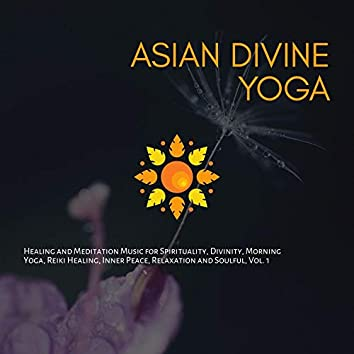 Asian Divine Yoga - Healing And Meditation Music For Spirituality, Divinity, Morning Yoga, Reiki Healing, Inner Peace, Relaxation And Soulful, Vol. 1