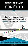 Aprende piano con Éxito.: Guía en 10 pasos para crear TU rutina de práctica...
