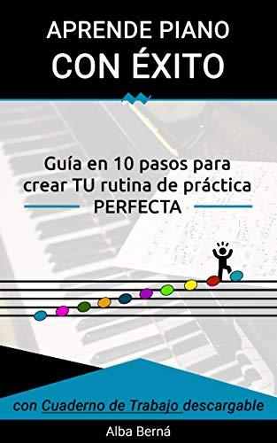 Aprende piano con Éxito.: Guía en 10 pasos para crear TU rutina de práctica PERFECTA.