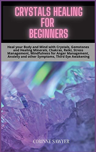 Crystals Healing for Beginners: Heal your Body and Mind with Crystals, Gemstones and Healing Minerals, Chakras, Reiki, Stress Management, Mindfulness ... and other Symptoms, Third Eye Awakening