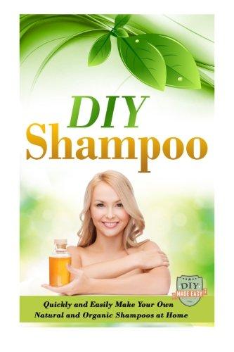 DIY Shampoo: Quickly And Easily Make Your Own Natural And Organic Shampoos At Home (Natural Shampoo - Organic - Soap Making - Homemade and Healthy)