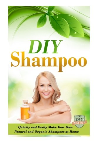DIY Shampoo: Quickly And Easily Make Your Own Natural And Organic Shampoos At Home (Natural Shampoo - Organic - Soap Making - Homemade and Healthy)