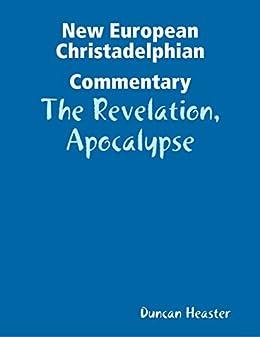 New European Christadelphian Commentary:The Revelation, Apocalypse by [Duncan Heaster]