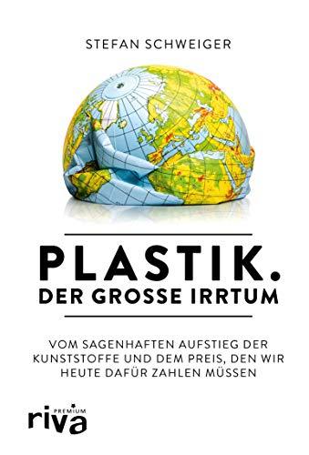 Plastik. Der große Irrtum: Vom sagenhaften Aufstieg der Kunststoffe und dem Preis, den wir heute dafür zahlen müssen (German Edition)