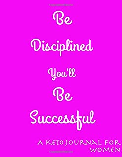 Be Disciplined You'll Be Successful: A Keto Journal For Women