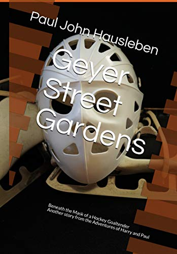 Geyer Street Gardens: Beneath the Mask of a Hockey Goaltender, Another Story from the Adventures of Harry and Paul (English Edition)