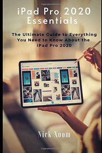iPad Pro 2020 Essentials: The Ultimate Guide to Everything You Need to Know About the iPad Pro 2020