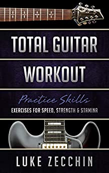 [Luke Zecchin]のTotal Guitar Workout: Exercises for Speed, Strength & Stamina (Book + Online Bonus) (English Edition)