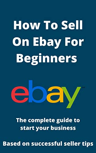 How to sell on Ebay for beginners: Based on professional and successful sellers tips (English Edition)