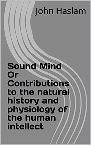 Sound Mind Or Contributions to the natural history and physiology of the human intellect (English Edition)