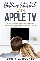 Getting Started With Apple TV: A Ridiculously Simple Guide to Getting Started With Apple TV 4K and HD With TVOS 14