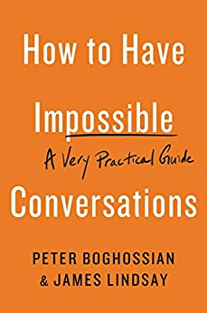 How to Have Impossible Conversations: A Very Practical Guide by [Peter Boghossian, James Lindsay]