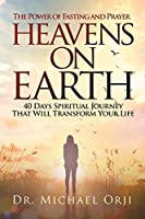 Heavens on Earth: 40 Days Spiritual Journey That Will Transform Your Life: The Power of Fasting and Prayer