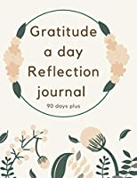 Gratitude A Day Reflection Journal 90 Days Plus: Enjoy Your Grateful Moments Every Day. Notice Your Mindfulness And The Best Daily Things Happened