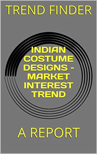 INDIAN COSTUME DESIGNS – MARKET INTEREST TREND: A REPORT (English Edition)
