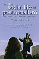 On the Social Life of Postsocialism: Memory, Consumption, Germany (New Anthropologies of Europe)