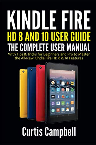 Kindle Fire HD 8 And 10 User Guide: The Complete User Manual with Tips & Tricks for Beginners and Pro to Master the All-New Kindle Fire HD 8 & 10 Features
