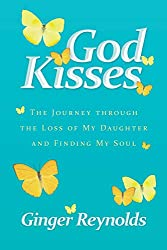 God Kisses: The Journey Through The Loss Of My Daughter And Finding My Soul
