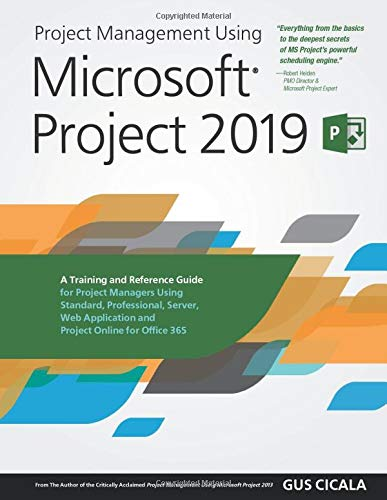 Project Management Using Microsoft Project 2019: A Training and Reference Guide for Project Managers Using Standard, Professional, Server, Web Application and Project Online for Office 365
