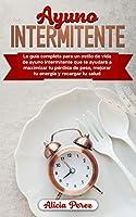 Ayuno Intermitente: La Guía Completa Para un Estilo de Vida de Ayuno Intermitente Que te Ayudará a Maximizar tu Pérdida de Peso, Mejorar tu Energía y Recargar tu Salud