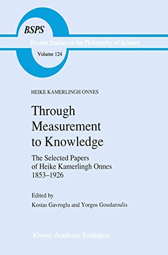 Through Measurement to Knowledge: The Selected Papers of Heike Kamerlingh Onnes 1853–1926 (Boston Studies in the Philosophy and History of Science (124), Band 124)