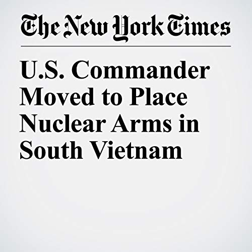 U.S. Commander Moved to Place Nuclear Arms in South Vietnam copertina