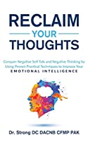 Reclaim Your Thoughts Conquer Negative Self Talk and Negative Thinking by Using Proven Practical Techniques to Improve Your Emotional Intelligence