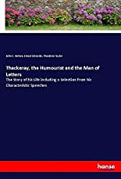 Thackeray, the Humourist and the Man of Letters: The Story of his Life including a Selection from his Characteristic Speeches