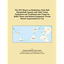 The 2013 Report on Badminton, Paint Ball, Racquetball, Squash, and Table Tennis Equipment and Traditional and Clamp-On Roller Skates and Related Equipment: World Market Segmentation by City