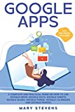 Google Apps: G Suite. A Complete and Practical Guide on How to Use Google Drive, Google Docs, Google Sheets, Google Slides, Google Forms, Google Calendars and Google Photos. Tips and Tricks Included