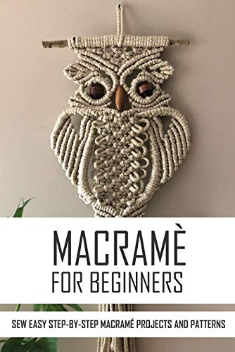 Macramè For Beginners: Sew Easy Step-By-Step Macramé Projects And Patterns:...