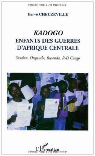 Kadogo, enfants des guerres d'Afrique centrale : Soudan, Ouganda, Rwanda, Congo: Enfants des guerres d'Afrique centrale - Soudan, Ouganda, Rwanda, R-D Congo