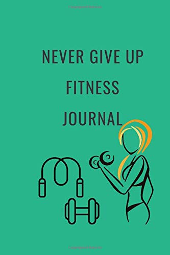 Never Give up Fitness Journal: A Daily Food and Exercise Journal to Help You Become the Best Version of Yourself, Goal Journal and Commit Planner for Setting Goals