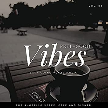 Feel-Good Vibes - Easy Going Vocal Music For Shopping Spree, Cafe And Dinner, Vol. 03