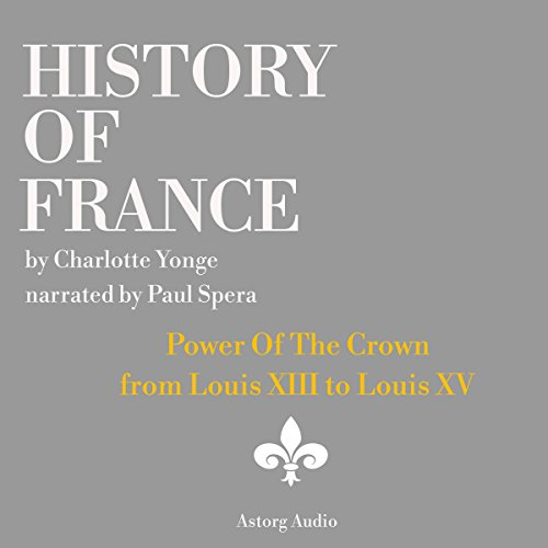 History of France: Power Of The Crown     From Louis XIII to Louis XV              By:                                                                                                                                 Charlotte Yong                               Narrated by:                                                                                                                                 Paul Spera                      Length: 31 mins     1 rating     Overall 4.0