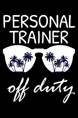 Personal Trainer Off Duty: Funny Writing Notebook, Summer Vacation Diary, Retirement Journal, Planner Organizer for Personal Trainers