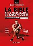 La bible de la musculation au poids de corps: Tome 2 - Séances d'entraînement : 450 programmes spécifiques (MUSCULATION ET)